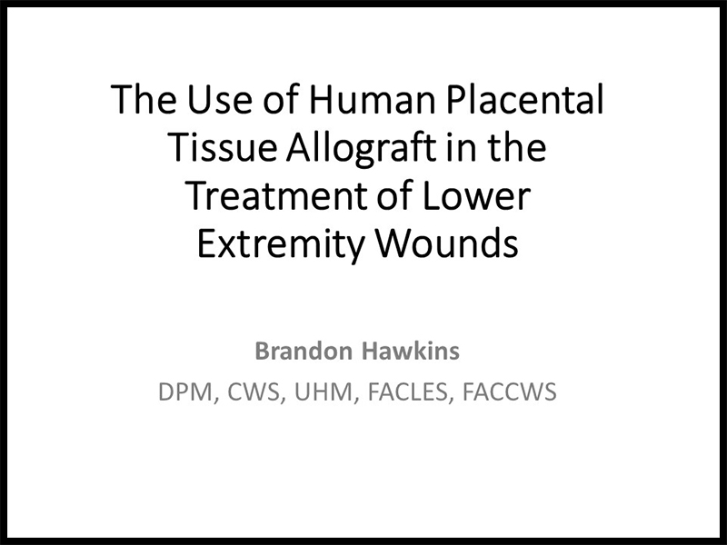 The Use of Human Placental Tissue Allograft in the Treatment of Lower Extremity Wounds by Brandon Hawkins